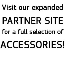Visit our expanded PARTNER SITE for a full selection of ACCESSORIES!